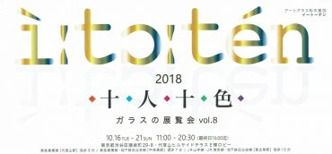 2018.10.16(火)〜10.21(日)<br>i:to:tén 2018 十人十色 ガラスの展覧会 vol.8