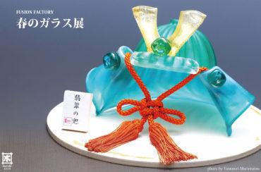 2019.2.1(金)〜3.3(日)<br>FUSION FACTORY 春のガラス展