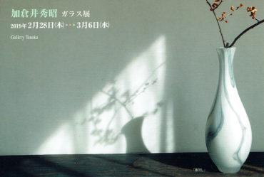 2019.2.28(木)〜3.6(水)<br>加倉井秀昭 ガラス展