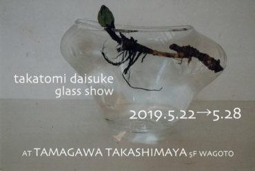 2019.5.22(水)〜5.28(火)<br>takatomi daisuke glass show