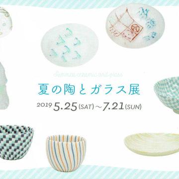 2019.5.25(土)〜2019.7.21(日)夏の陶とガラス展