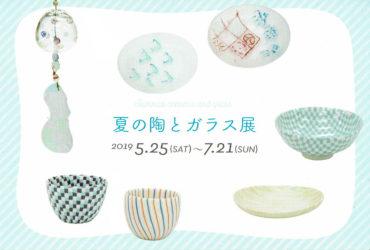 2019.5.25(土)〜2019.7.21(日)<br>夏の陶とガラス展