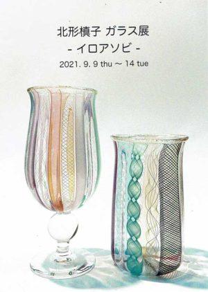 2021.9.9(金)〜9.14(火)北形槙子 ガラス展 ーイロアソビー
